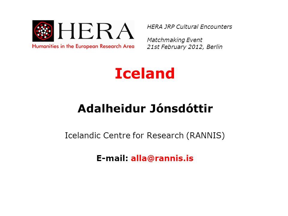 Iceland Adalheidur Jónsdóttir Icelandic Centre for Research (RANNIS) E-mail: alla@rannis.is HERA JRP Cultural Encounters Matchmaking Event 21st Februa