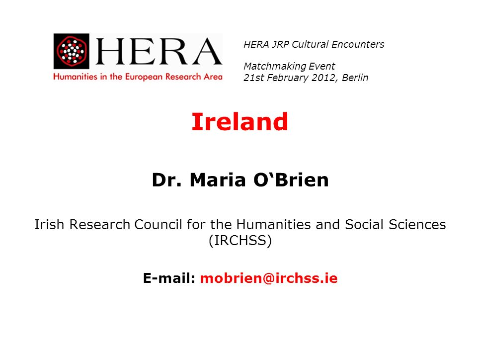 Ireland Dr. Maria OBrien Irish Research Council for the Humanities and Social Sciences (IRCHSS) E-mail: mobrien@irchss.ie HERA JRP Cultural Encounters