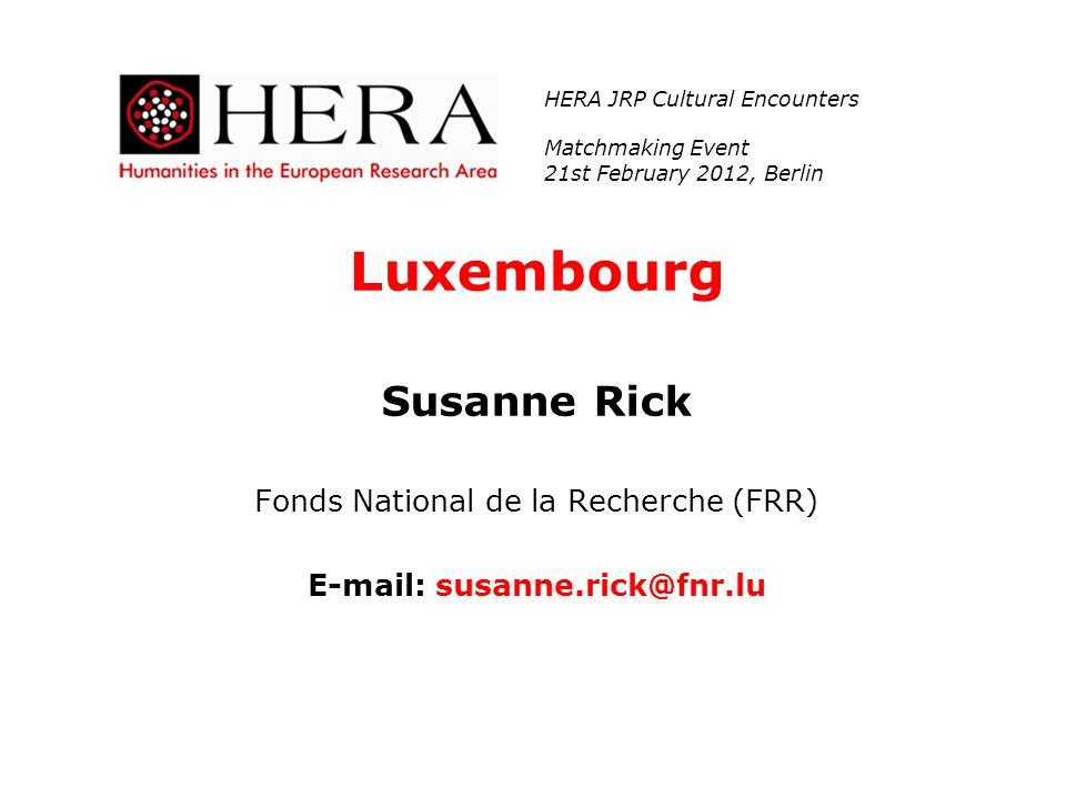 Luxembourg Susanne Rick Fonds National de la Recherche (FRR) E-mail: susanne.rick@fnr.lu HERA JRP Cultural Encounters Matchmaking Event 21st February