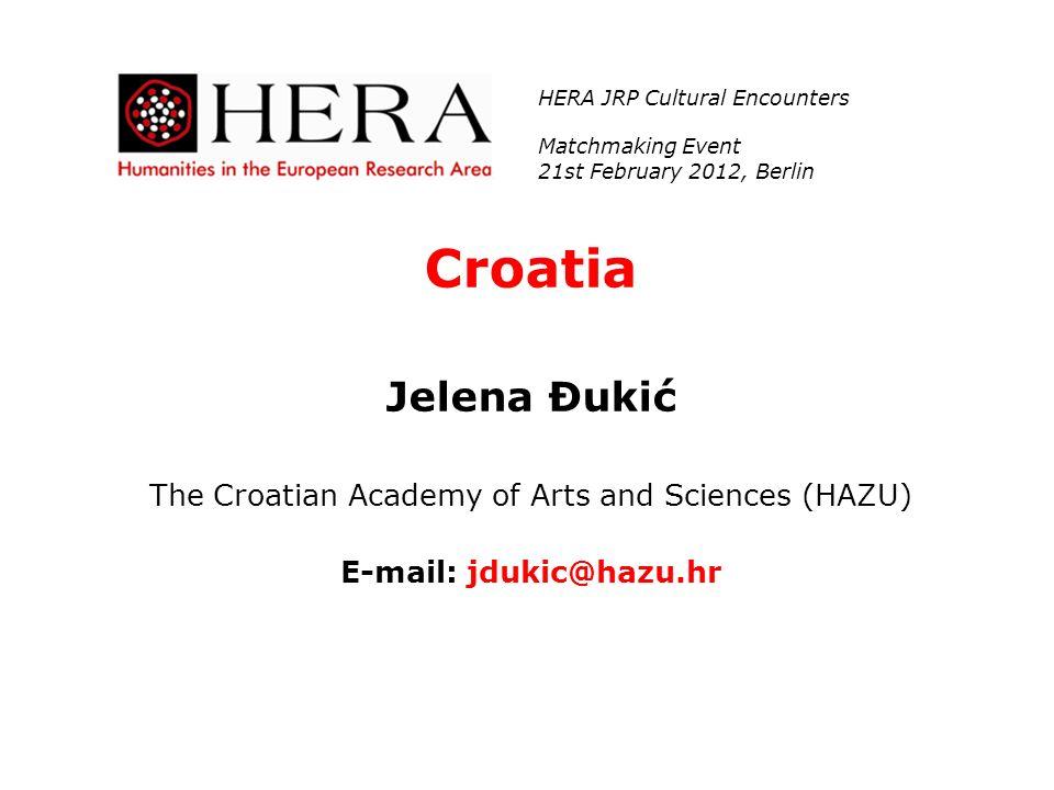 Croatia Jelena Đukić The Croatian Academy of Arts and Sciences (HAZU) E-mail: jdukic@hazu.hr HERA JRP Cultural Encounters Matchmaking Event 21st Febru