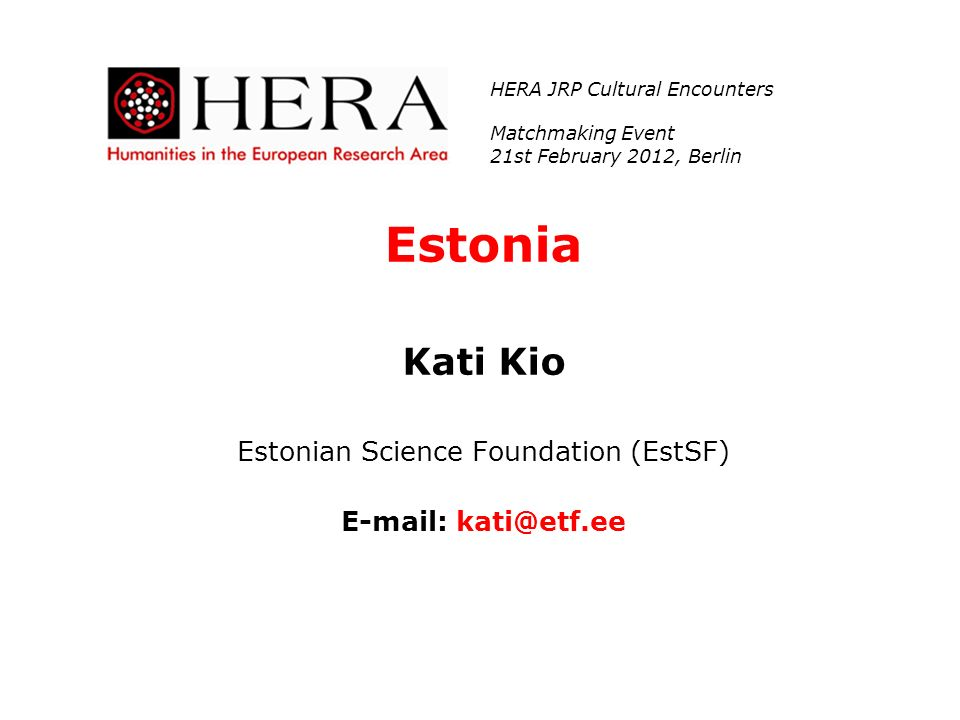 Estonia Kati Kio Estonian Science Foundation (EstSF) E-mail: kati@etf.ee HERA JRP Cultural Encounters Matchmaking Event 21st February 2012, Berlin