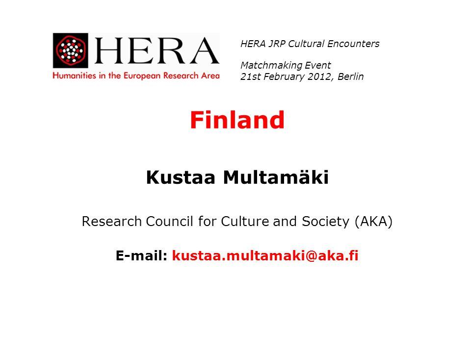 Finland Kustaa Multamäki Research Council for Culture and Society (AKA) E-mail: kustaa.multamaki@aka.fi HERA JRP Cultural Encounters Matchmaking Event