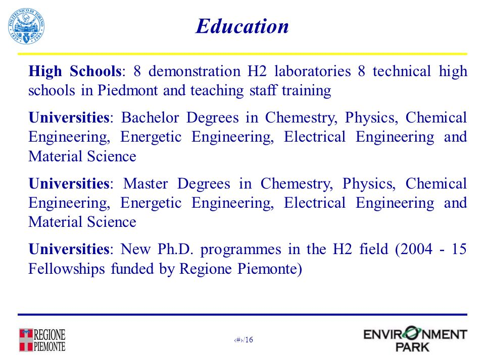 16/16 Education High Schools: 8 demonstration H2 laboratories 8 technical high schools in Piedmont and teaching staff training Universities: Bachelor Degrees in Chemestry, Physics, Chemical Engineering, Energetic Engineering, Electrical Engineering and Material Science Universities: Master Degrees in Chemestry, Physics, Chemical Engineering, Energetic Engineering, Electrical Engineering and Material Science Universities: New Ph.D.