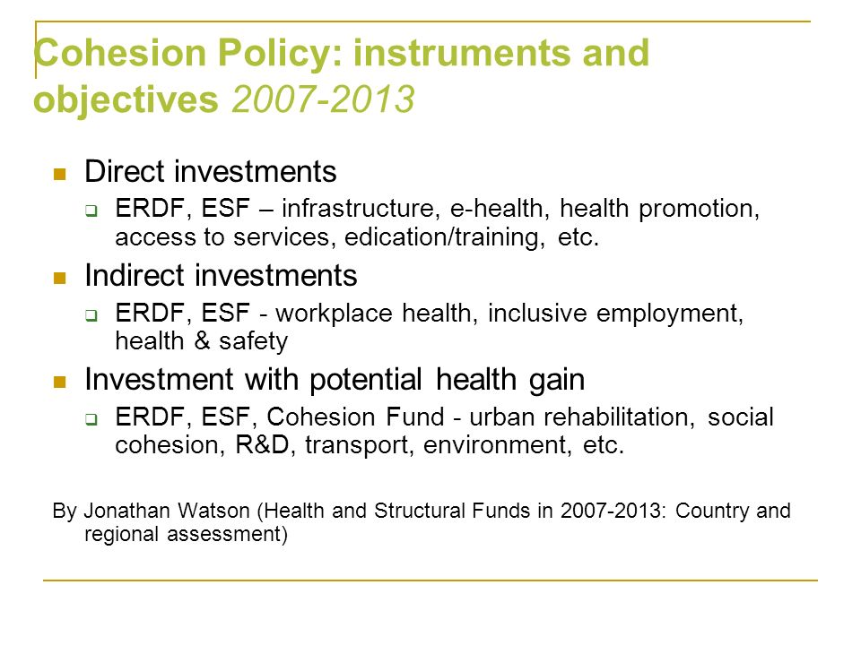 Direct investments ERDF, ESF – infrastructure, e-health, health promotion, access to services, edication/training, etc. Indirect investments ERDF, ESF