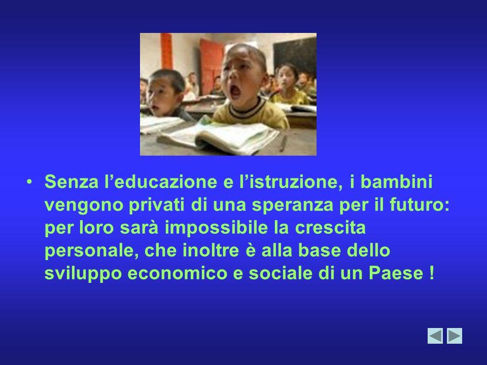 Senza leducazione e listruzione, i bambini vengono privati di una speranza per il futuro: per loro sarà impossibile la crescita personale, che inoltre è alla base dello sviluppo economico e sociale di un Paese !