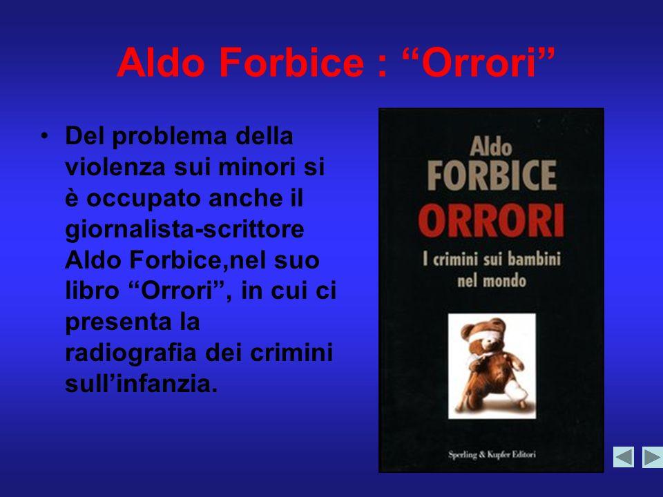Aldo Forbice : Orrori Del problema della violenza sui minori si è occupato anche il giornalista-scrittore Aldo Forbice,nel suo libro Orrori, in cui ci presenta la radiografia dei crimini sullinfanzia.