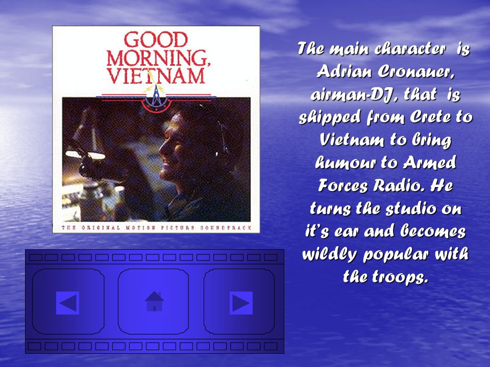 The main character is Adrian Cronauer, airman-DJ, that is shipped from Crete to Vietnam to bring humour to Armed Forces Radio. He turns the studio on