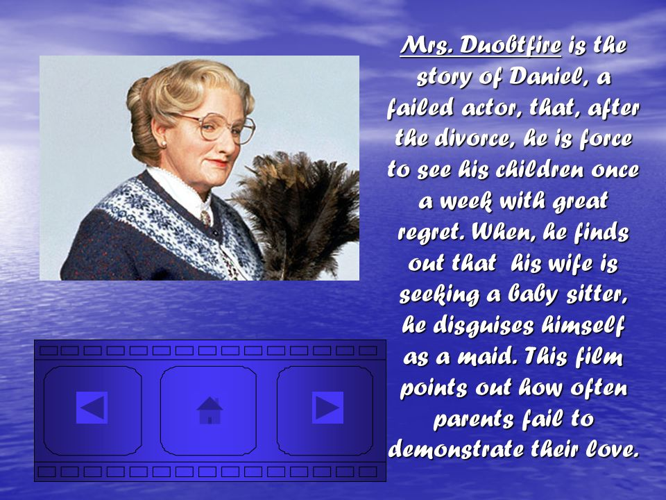 Mrs. Duobtfire is the story of Daniel, a failed actor, that, after the divorce, he is force to see his children once a week with great regret. When, h