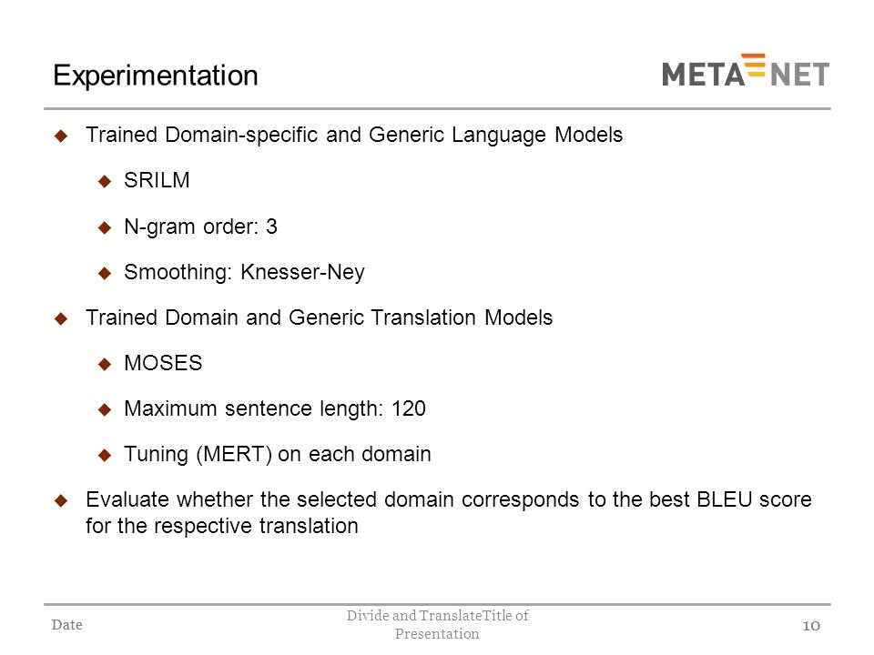 Date Divide and TranslateTitle of Presentation 10 Experimentation Trained Domain-specific and Generic Language Models SRILM N-gram order: 3 Smoothing: Knesser-Ney Trained Domain and Generic Translation Models MOSES Maximum sentence length: 120 Tuning (MERT) on each domain Evaluate whether the selected domain corresponds to the best BLEU score for the respective translation Date 10