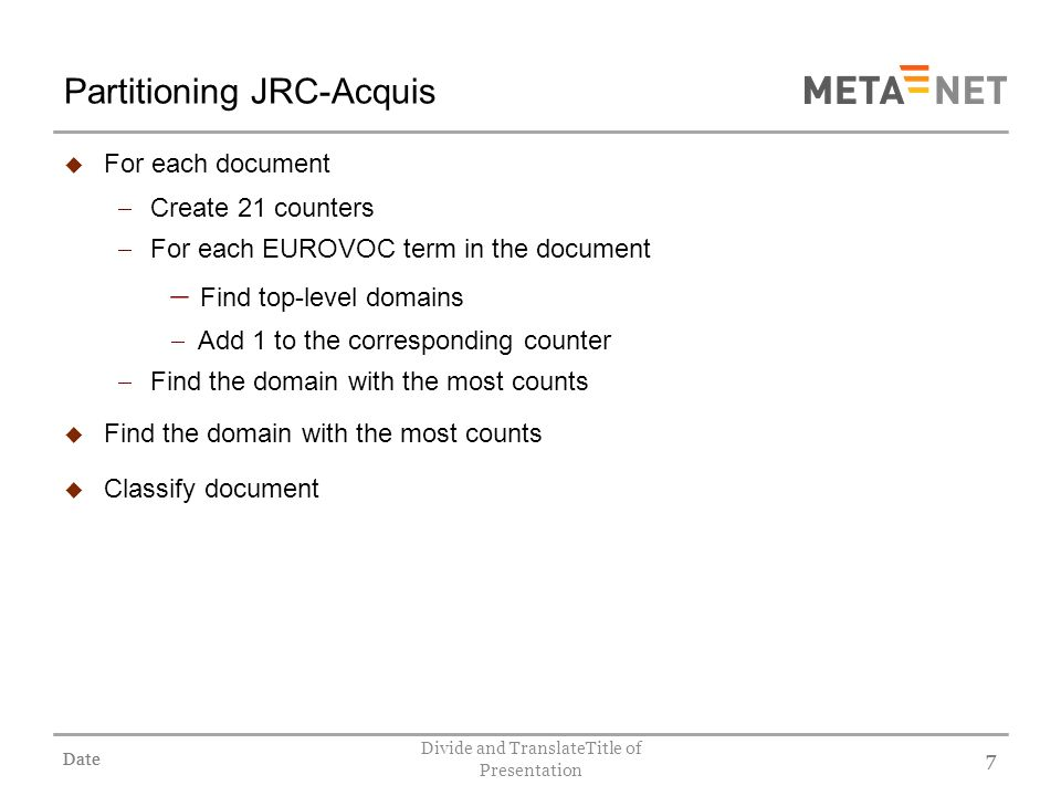 Date Divide and TranslateTitle of Presentation 7 Partitioning JRC-Acquis For each document Create 21 counters For each EUROVOC term in the document Find top-level domains Add 1 to the corresponding counter Find the domain with the most counts Classify document Date 7