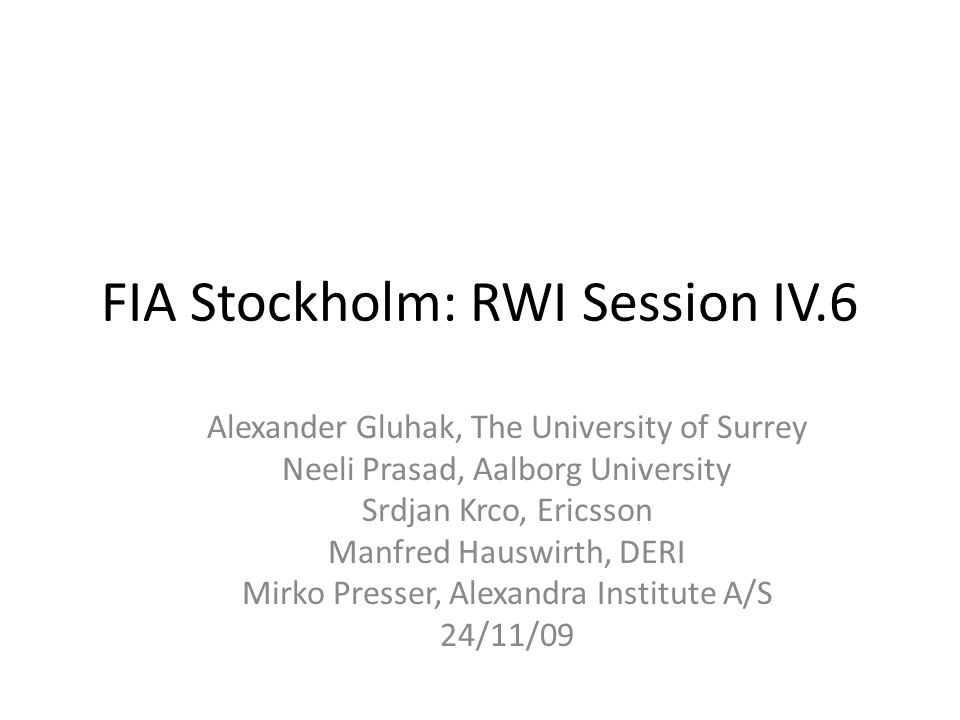 FIA Stockholm: RWI Session IV.6 Alexander Gluhak, The University of Surrey Neeli Prasad, Aalborg University Srdjan Krco, Ericsson Manfred Hauswirth, DERI Mirko Presser, Alexandra Institute A/S 24/11/09