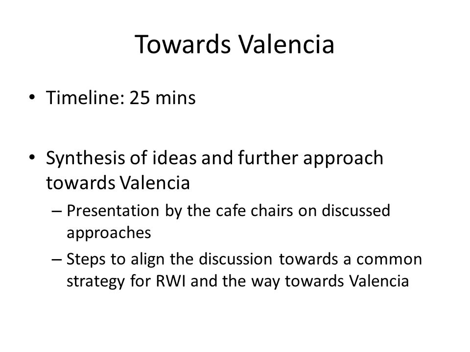Towards Valencia Timeline: 25 mins Synthesis of ideas and further approach towards Valencia – Presentation by the cafe chairs on discussed approaches – Steps to align the discussion towards a common strategy for RWI and the way towards Valencia