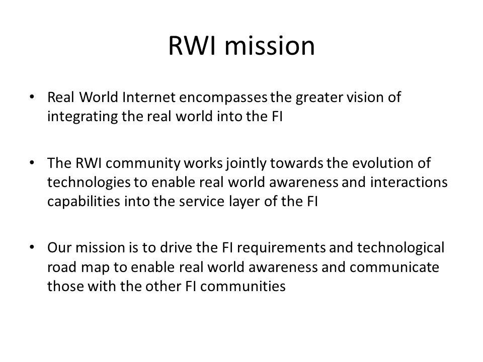RWI mission Real World Internet encompasses the greater vision of integrating the real world into the FI The RWI community works jointly towards the evolution of technologies to enable real world awareness and interactions capabilities into the service layer of the FI Our mission is to drive the FI requirements and technological road map to enable real world awareness and communicate those with the other FI communities