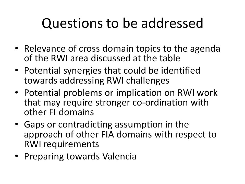 Questions to be addressed Relevance of cross domain topics to the agenda of the RWI area discussed at the table Potential synergies that could be identified towards addressing RWI challenges Potential problems or implication on RWI work that may require stronger co-ordination with other FI domains Gaps or contradicting assumption in the approach of other FIA domains with respect to RWI requirements Preparing towards Valencia