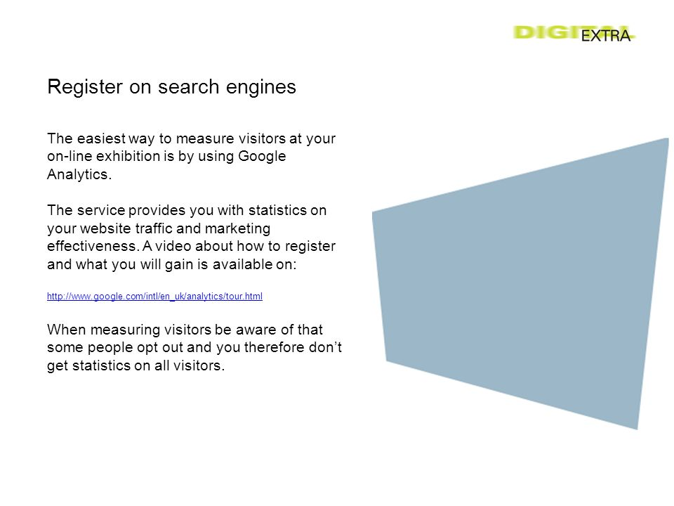 Register on search engines The easiest way to measure visitors at your on-line exhibition is by using Google Analytics.