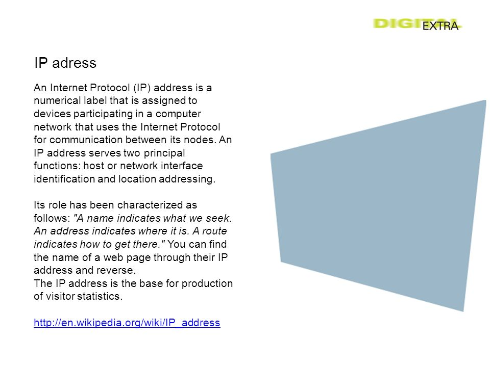 IP adress An Internet Protocol (IP) address is a numerical label that is assigned to devices participating in a computer network that uses the Internet Protocol for communication between its nodes.