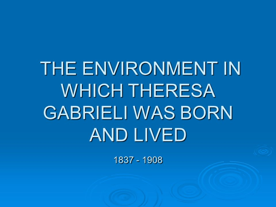 THE ENVIRONMENT IN WHICH THERESA GABRIELI WAS BORN AND LIVED 1837 - 1908 THE ENVIRONMENT IN WHICH THERESA GABRIELI WAS BORN AND LIVED 1837 - 1908