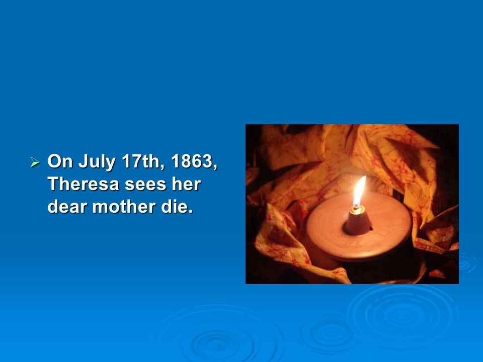 On July 17th, 1863, Theresa sees her dear mother die.