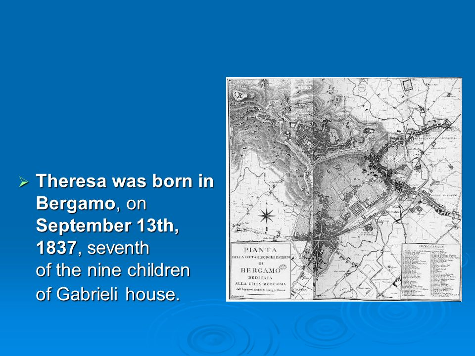 Theresa was born in Bergamo, on September 13th, 1837, seventh of the nine children of Gabrieli house. Theresa was born in Bergamo, on September 13th,