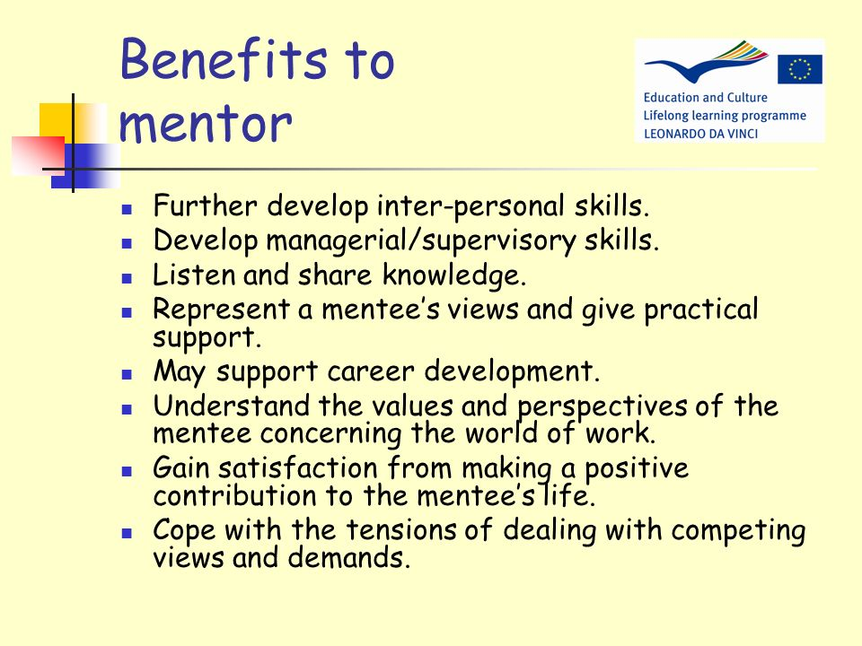 Benefits to mentee Develop self-awareness and self-esteem. Develop employability skills. Explore and make positive choices. Achieve stated personal go