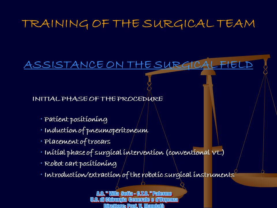 TRAINING OF THE SURGICAL TEAM ASSISTANCE ON THE SURGICAL FIELD INITIAL PHASE OF THE PROCEDURE Patient positioning Patient positioning Induction of pneumoperitoneum Induction of pneumoperitoneum Placement of trocars Placement of trocars Initial phase of surgical intervention (conventional VL) Initial phase of surgical intervention (conventional VL) Robot cart positioning Robot cart positioning Introduction/extraction of the robotic surgical instruments Introduction/extraction of the robotic surgical instruments