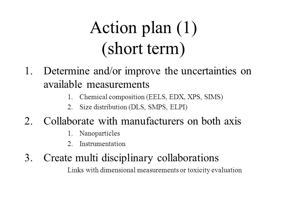 Action plan (1) (short term) 1.Determine and/or improve the uncertainties on available measurements 1.Chemical composition (EELS, EDX, XPS, SIMS) 2.Size distribution (DLS, SMPS, ELPI) 2.Collaborate with manufacturers on both axis 1.Nanoparticles 2.Instrumentation 3.Create multi disciplinary collaborations Links with dimensional measurements or toxicity evaluation