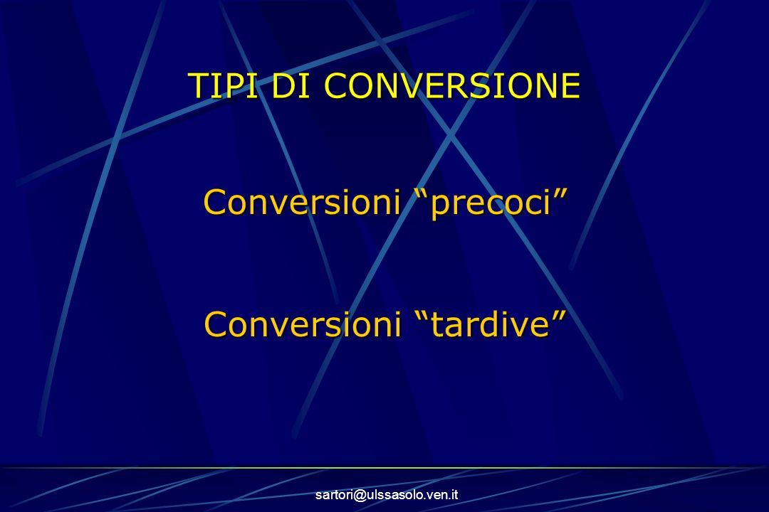 sartori@ulssasolo.ven.it TIPI DI CONVERSIONE Conversioni precoci Conversioni tardive