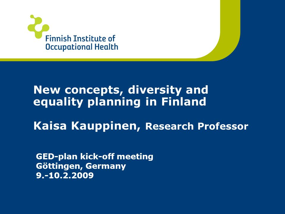 New concepts, diversity and equality planning in Finland Kaisa Kauppinen, Research Professor GED-plan kick-off meeting Göttingen, Germany 9.-10.2.2009