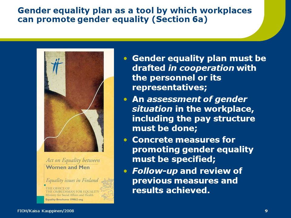 FIOH/Kaisa Kauppinen/200810 Equality planning as a step by step process at the workplace Appoint a working group Assess gender equality situation/climate at the workplace Select areas in need for development Set objectives, use slogans (eg.
