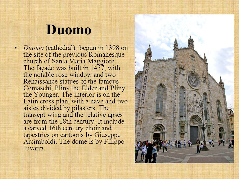 Duomo Duomo (cathedral), begun in 1398 on the site of the previous Romanesque church of Santa Maria Maggiore. The façade was built in 1457, with the n
