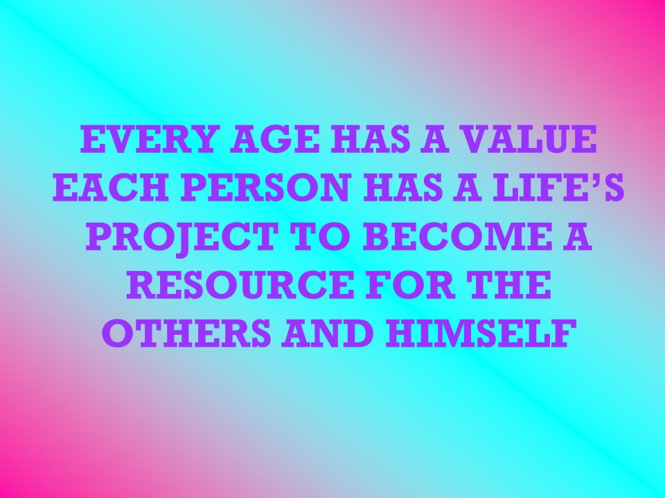 EVERY AGE HAS A VALUE EACH PERSON HAS A LIFES PROJECT TO BECOME A RESOURCE FOR THE OTHERS AND HIMSELF