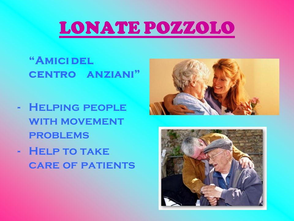 LONATE POZZOLO Amici del centro anziani -Helping people with movement problems -Help to take care of patients