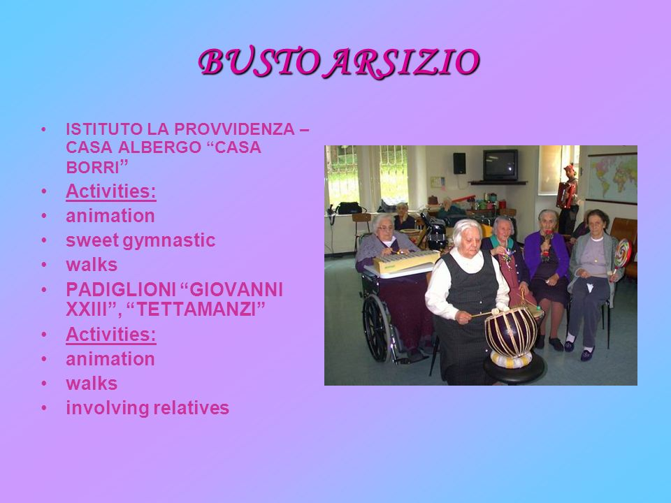 BUSTO ARSIZIO ISTITUTO LA PROVVIDENZA – CASA ALBERGO CASA BORRI Activities: animation sweet gymnastic walks PADIGLIONI GIOVANNI XXIII, TETTAMANZI Activities: animation walks involving relatives