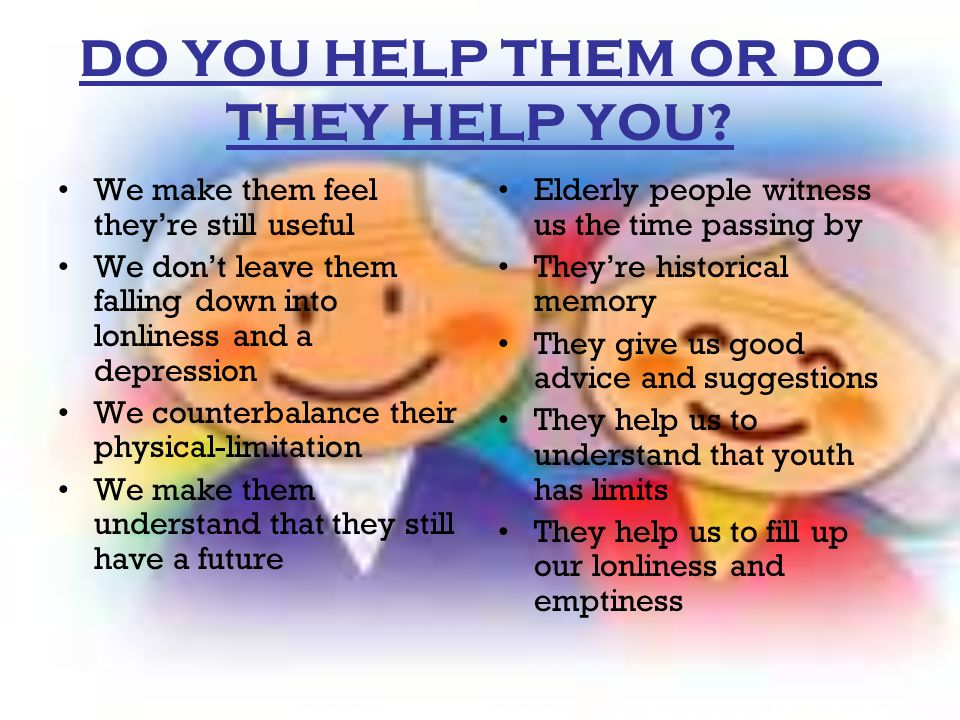 DO YOU HELP THEM OR DO THEY HELP YOU? We make them feel theyre still useful We dont leave them falling down into lonliness and a depression We counter