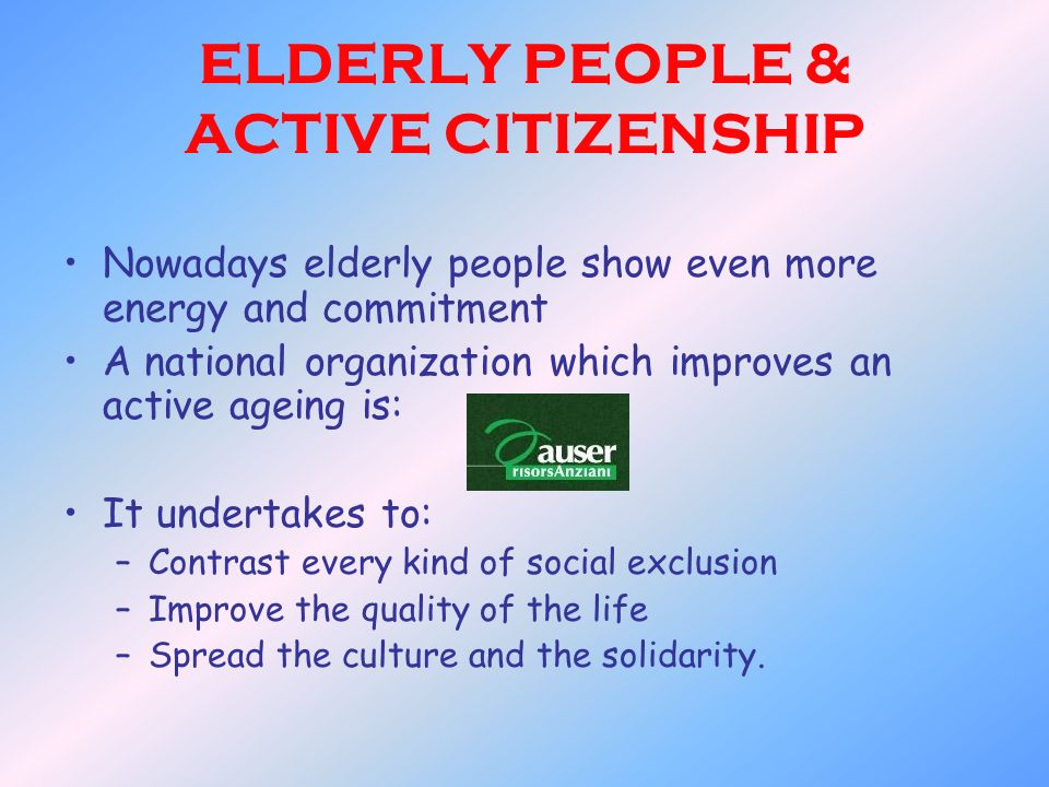 ELDERLY PEOPLE & ACTIVE CITIZENSHIP Nowadays elderly people show even more energy and commitment A national organization which improves an active agei