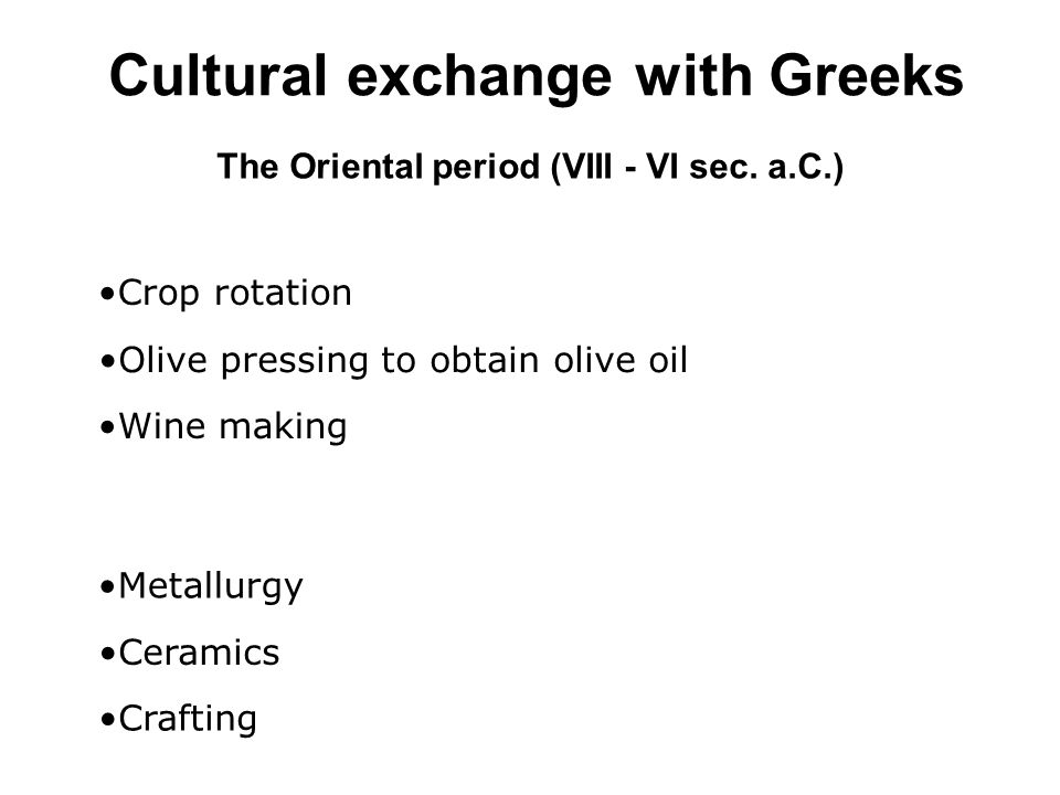 Cultural exchange with Greeks Wine making Olive pressing to obtain olive oil Crop rotation Metallurgy Ceramics Crafting The Oriental period (VIII - VI