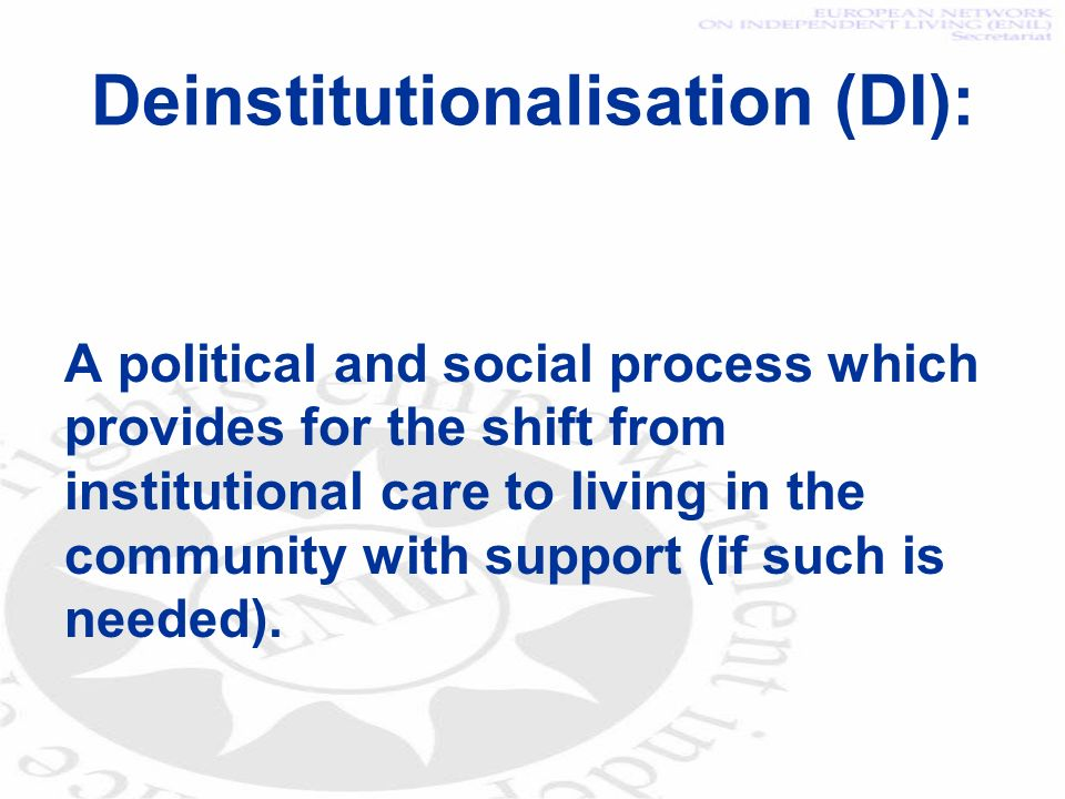 Deinstitutionalisation (DI): A political and social process which provides for the shift from institutional care to living in the community with support (if such is needed).