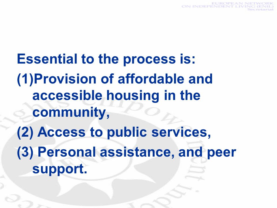 Essential to the process is: (1)Provision of affordable and accessible housing in the community, (2) Access to public services, (3) Personal assistanc