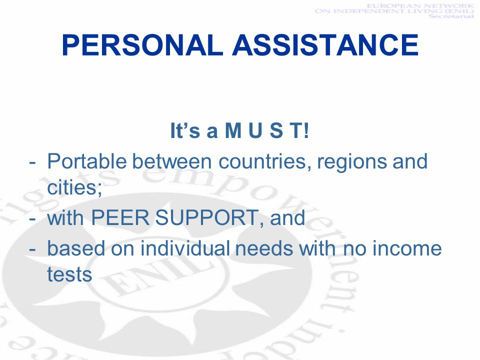 PERSONAL ASSISTANCE Its a M U S T! -Portable between countries, regions and cities; -with PEER SUPPORT, and -based on individual needs with no income