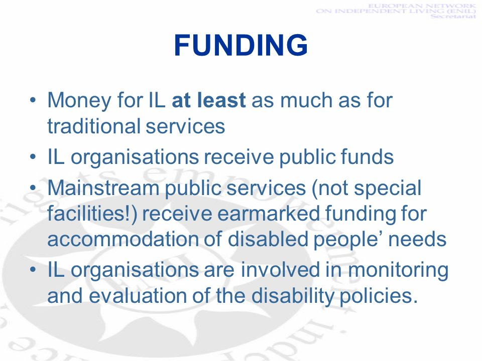 FUNDING Money for IL at least as much as for traditional services IL organisations receive public funds Mainstream public services (not special facilities!) receive earmarked funding for accommodation of disabled people needs IL organisations are involved in monitoring and evaluation of the disability policies.