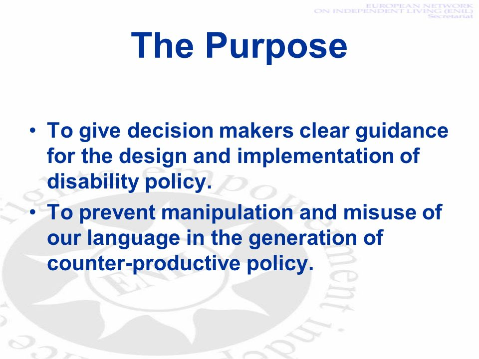 The Purpose To give decision makers clear guidance for the design and implementation of disability policy. To prevent manipulation and misuse of our l