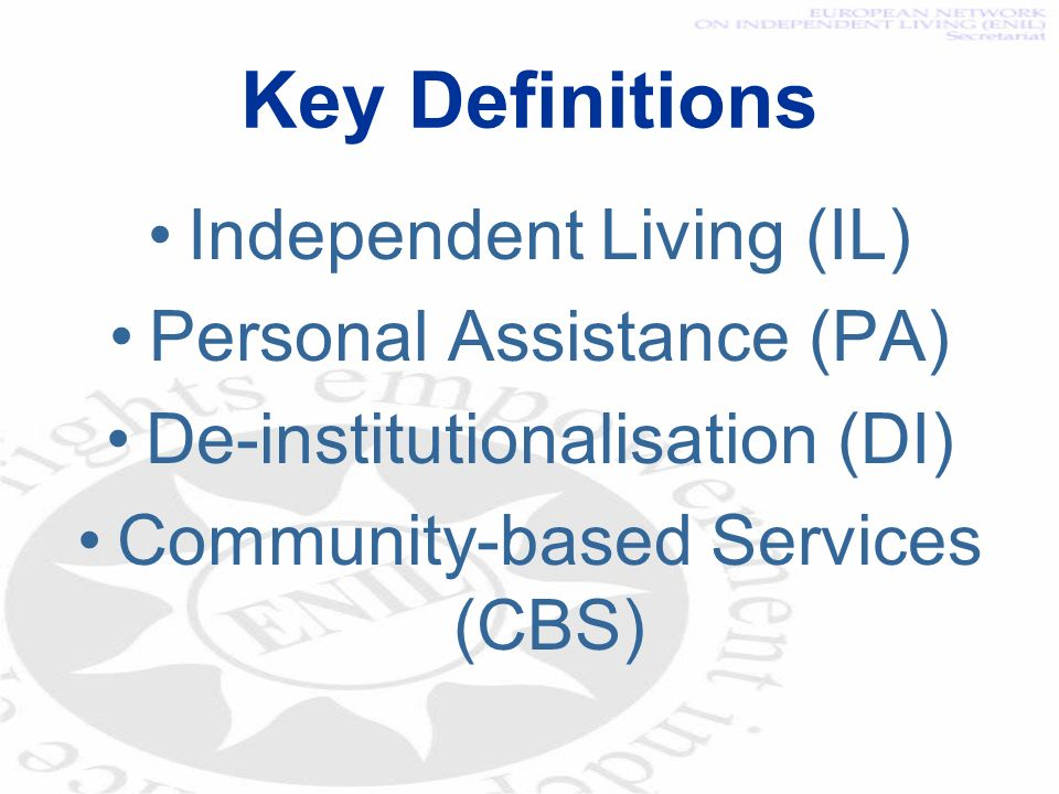 Key Definitions Independent Living (IL) Personal Assistance (PA) De-institutionalisation (DI) Community-based Services (CBS)