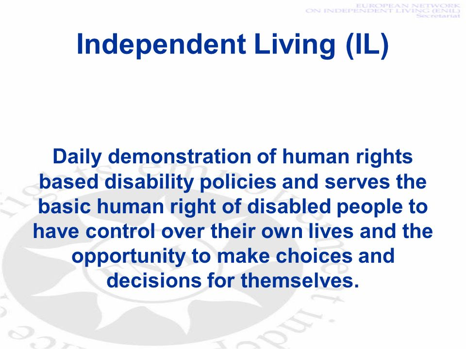 Independent Living (IL) Daily demonstration of human rights based disability policies and serves the basic human right of disabled people to have control over their own lives and the opportunity to make choices and decisions for themselves.