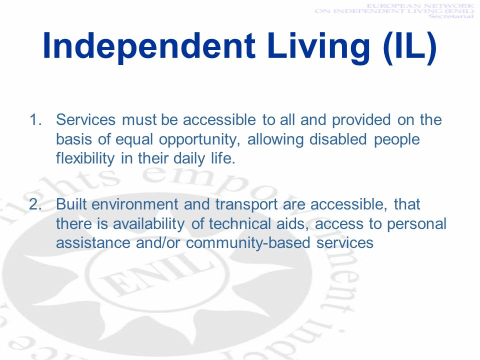 Independent Living (IL) 1.Services must be accessible to all and provided on the basis of equal opportunity, allowing disabled people flexibility in t