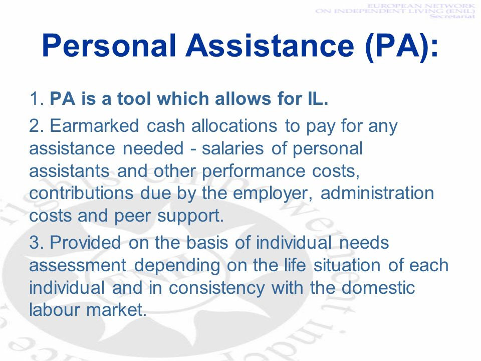 Personal Assistance (PA): 1. PA is a tool which allows for IL. 2. Earmarked cash allocations to pay for any assistance needed - salaries of personal a