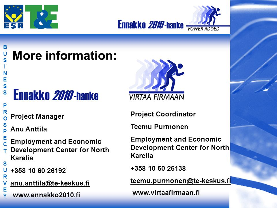 BUSINESS PROSPECT SURVEYBUSINESS PROSPECT SURVEY More information: Project Manager Anu Anttila Employment and Economic Development Center for North Karelia +358 10 60 26192 anu.anttila@te-keskus.fi Project Coordinator Teemu Purmonen Employment and Economic Development Center for North Karelia +358 10 60 26138 teemu.purmonen@te-keskus.fi www.ennakko2010.fi www.virtaafirmaan.fi