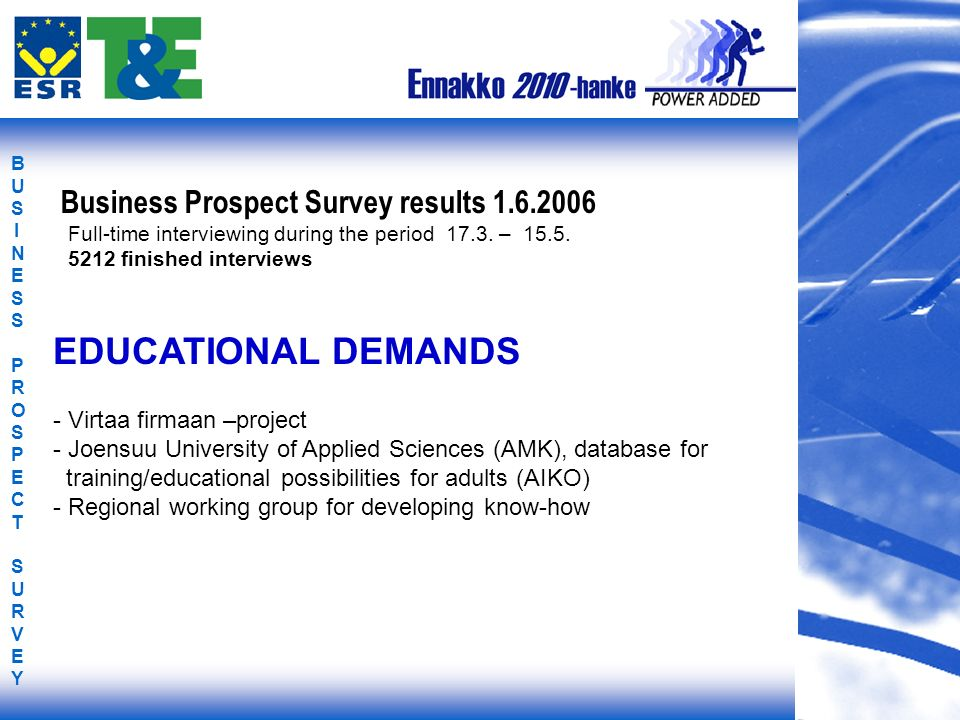 BUSINESS PROSPECT SURVEYBUSINESS PROSPECT SURVEY EDUCATIONAL DEMANDS - Virtaa firmaan –project - Joensuu University of Applied Sciences (AMK), database for training/educational possibilities for adults (AIKO) - Regional working group for developing know-how Business Prospect Survey results 1.6.2006 Full-time interviewing during the period 17.3.