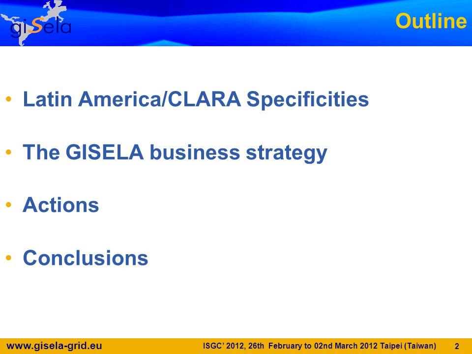 www.gisela-grid.eu Outline Latin America/CLARA Specificities The GISELA business strategy Actions Conclusions 2 ISGC 2012, 26th February to 02nd March