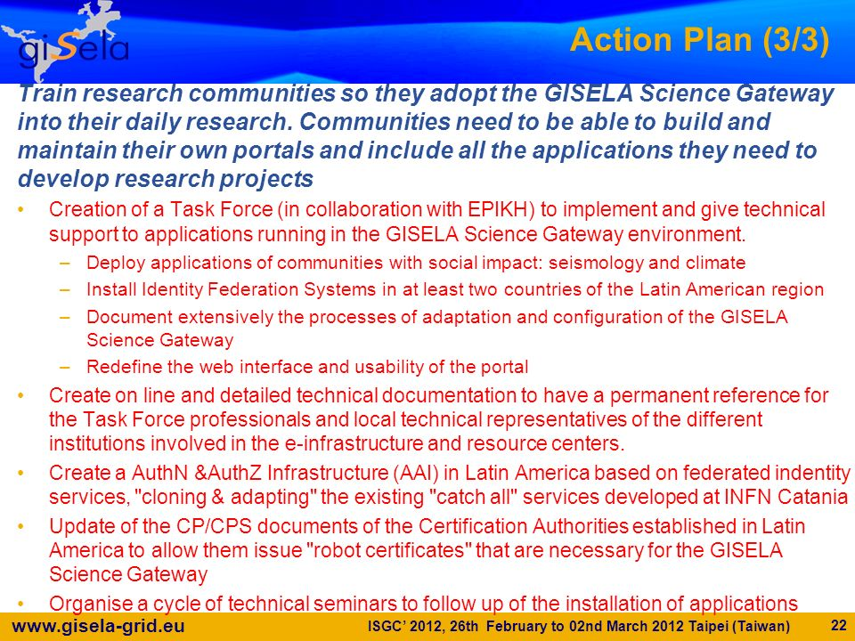 www.gisela-grid.eu Action Plan (3/3) Train research communities so they adopt the GISELA Science Gateway into their daily research. Communities need t