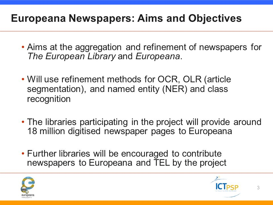 Europeana Newspapers: Aims and Objectives Aims at the aggregation and refinement of newspapers for The European Library and Europeana.